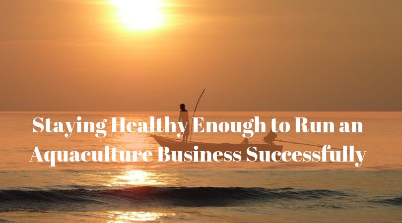 Staying Healthy Enough to Run an Aquaculture Business Successfully